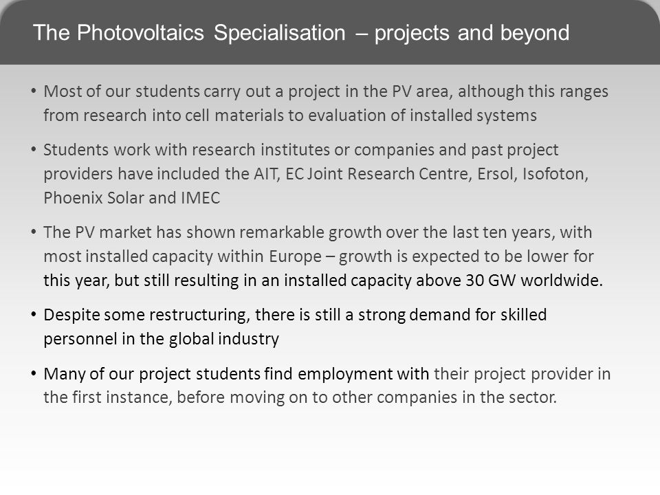 The Photovoltaics Specialisation – projects and beyond Most of our students carry out a project in the PV area, although this ranges from research into cell materials to evaluation of installed systems Students work with research institutes or companies and past project providers have included the AIT, EC Joint Research Centre, Ersol, Isofoton, Phoenix Solar and IMEC The PV market has shown remarkable growth over the last ten years, with most installed capacity within Europe – growth is expected to be lower for this year, but still resulting in an installed capacity above 30 GW worldwide.