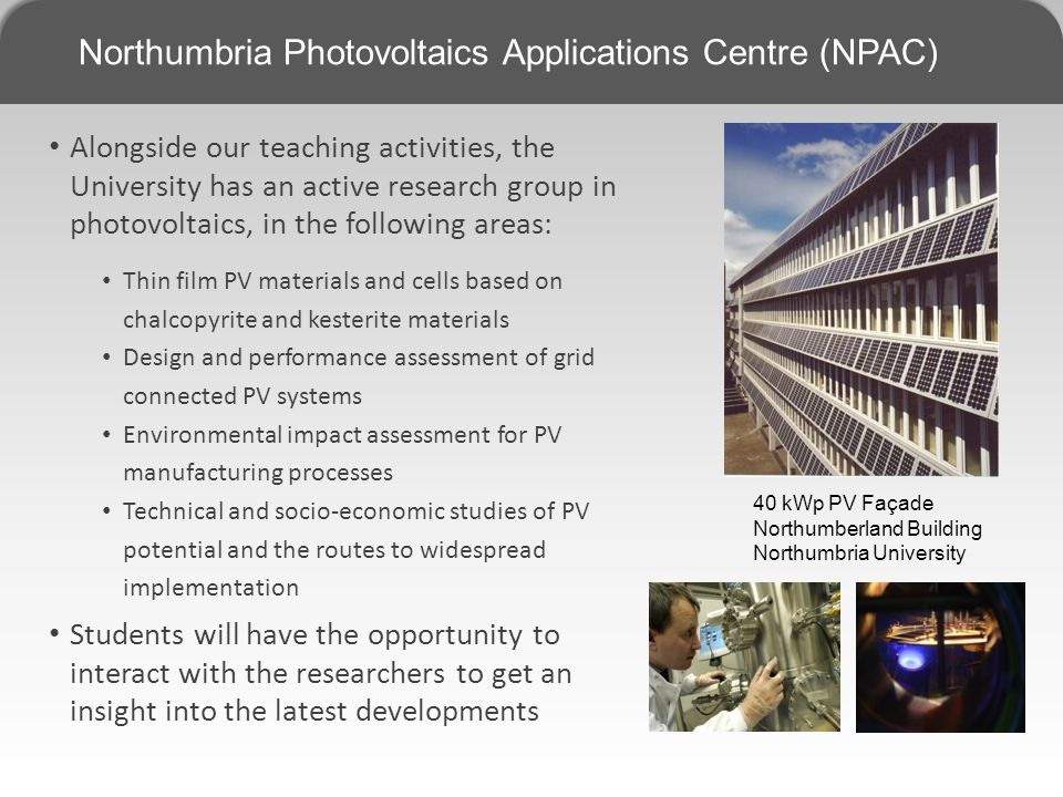 Northumbria Photovoltaics Applications Centre (NPAC) Alongside our teaching activities, the University has an active research group in photovoltaics, in the following areas: Thin film PV materials and cells based on chalcopyrite and kesterite materials Design and performance assessment of grid connected PV systems Environmental impact assessment for PV manufacturing processes Technical and socio-economic studies of PV potential and the routes to widespread implementation Students will have the opportunity to interact with the researchers to get an insight into the latest developments 40 kWp PV Façade Northumberland Building Northumbria University