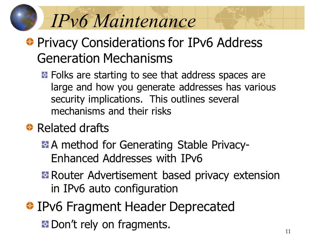IPv6 Maintenance Privacy Considerations for IPv6 Address Generation Mechanisms Folks are starting to see that address spaces are large and how you generate addresses has various security implications.