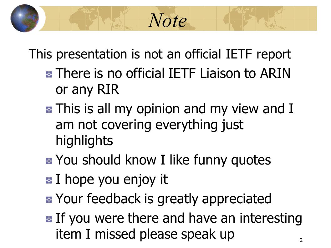 Note This presentation is not an official IETF report There is no official IETF Liaison to ARIN or any RIR This is all my opinion and my view and I am not covering everything just highlights You should know I like funny quotes I hope you enjoy it Your feedback is greatly appreciated If you were there and have an interesting item I missed please speak up 2