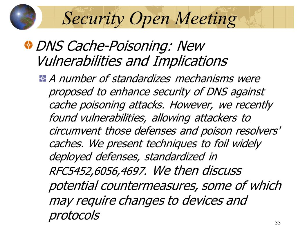 Security Open Meeting DNS Cache-Poisoning: New Vulnerabilities and Implications A number of standardizes mechanisms were proposed to enhance security of DNS against cache poisoning attacks.