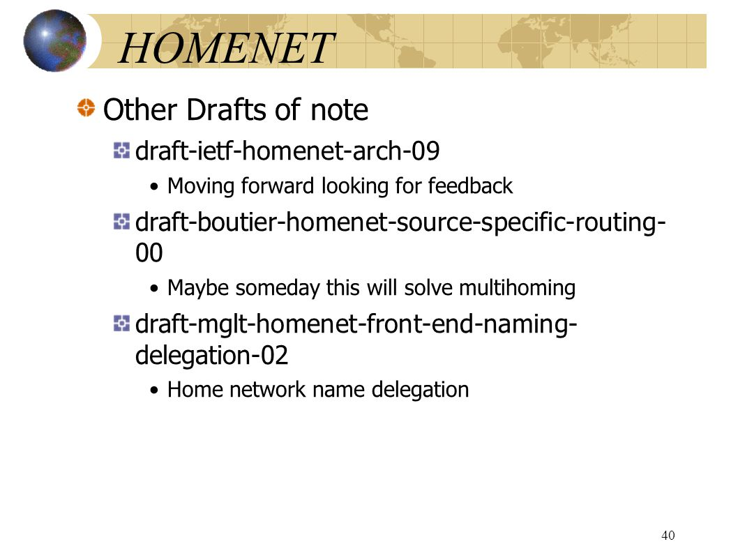 HOMENET Other Drafts of note draft-ietf-homenet-arch-09 Moving forward looking for feedback draft-boutier-homenet-source-specific-routing- 00 Maybe someday this will solve multihoming draft-mglt-homenet-front-end-naming- delegation-02 Home network name delegation 40