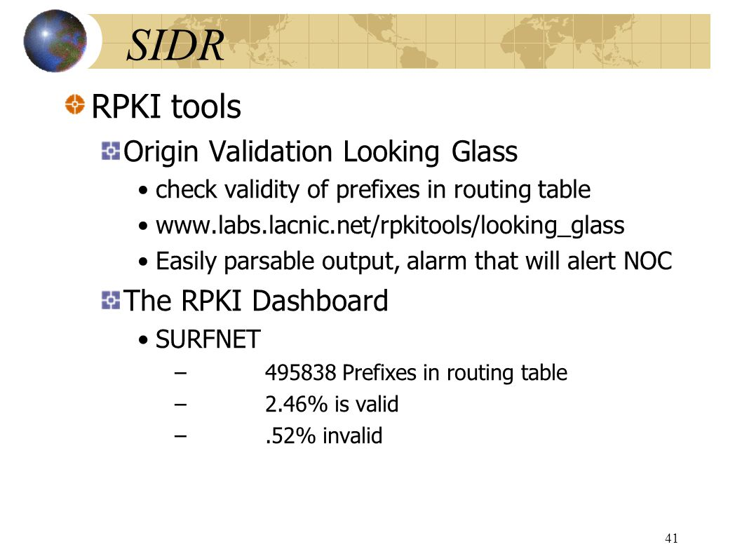 SIDR RPKI tools Origin Validation Looking Glass check validity of prefixes in routing table www.labs.lacnic.net/rpkitools/looking_glass Easily parsable output, alarm that will alert NOC The RPKI Dashboard SURFNET –495838 Prefixes in routing table –2.46% is valid –.52% invalid 41