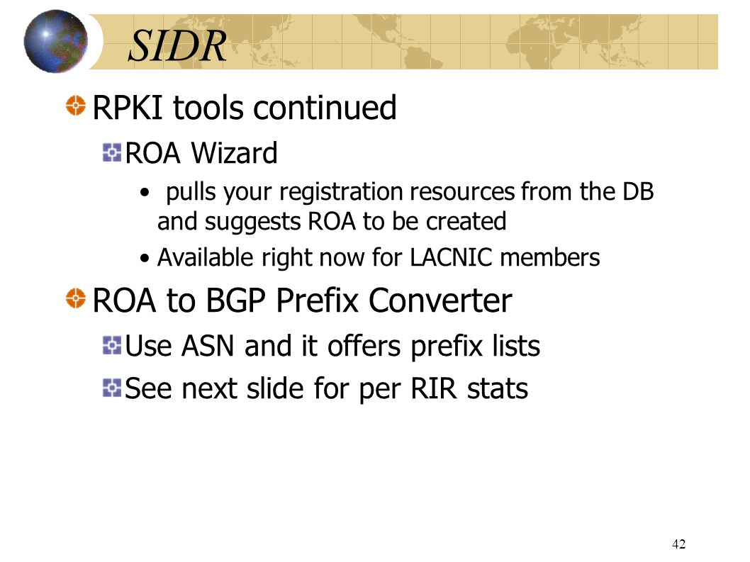 SIDR RPKI tools continued ROA Wizard pulls your registration resources from the DB and suggests ROA to be created Available right now for LACNIC members ROA to BGP Prefix Converter Use ASN and it offers prefix lists See next slide for per RIR stats 42