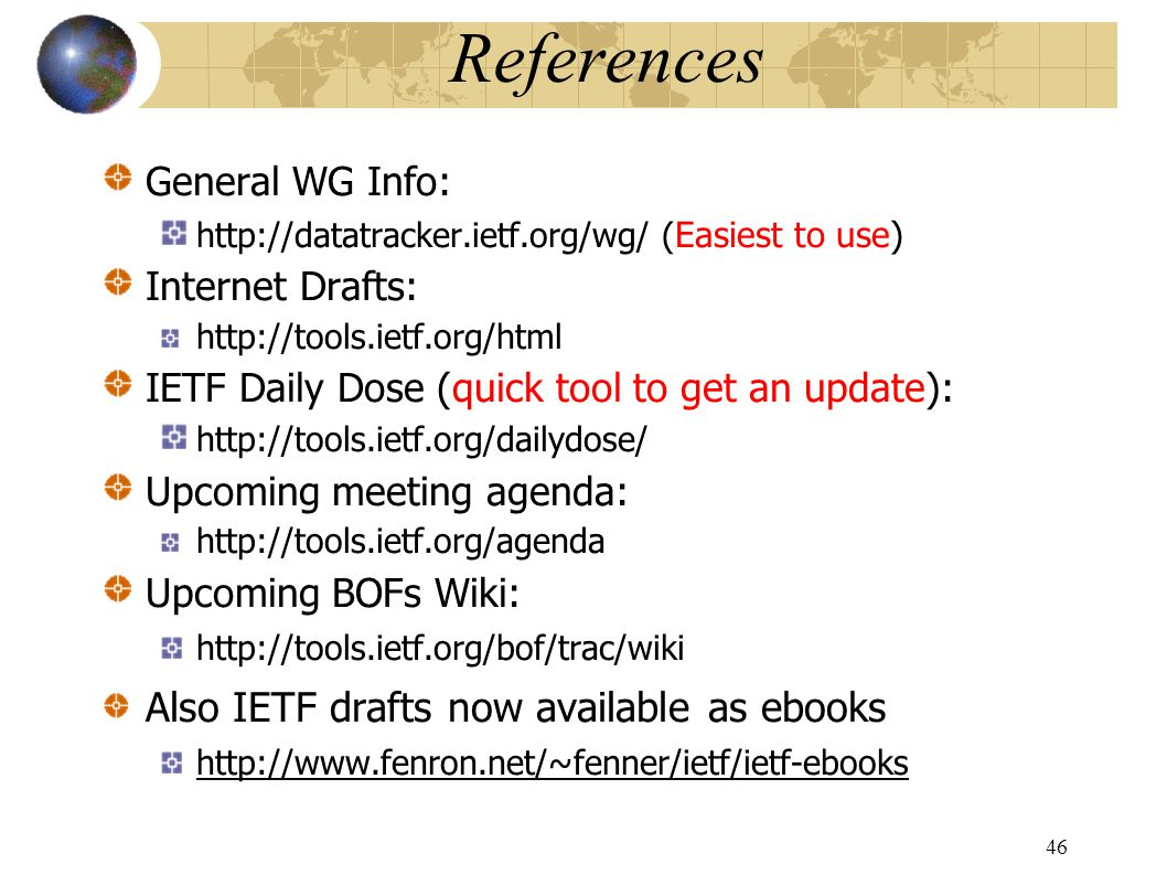 References General WG Info: http://datatracker.ietf.org/wg/ ( Easiest to use) Internet Drafts: http://tools.ietf.org/html IETF Daily Dose (quick tool to get an update): http://tools.ietf.org/dailydose/ Upcoming meeting agenda: http://tools.ietf.org/agenda Upcoming BOFs Wiki: http://tools.ietf.org/bof/trac/wiki Also IETF drafts now available as ebooks http://www.fenron.net/~fenner/ietf/ietf-ebooks 46
