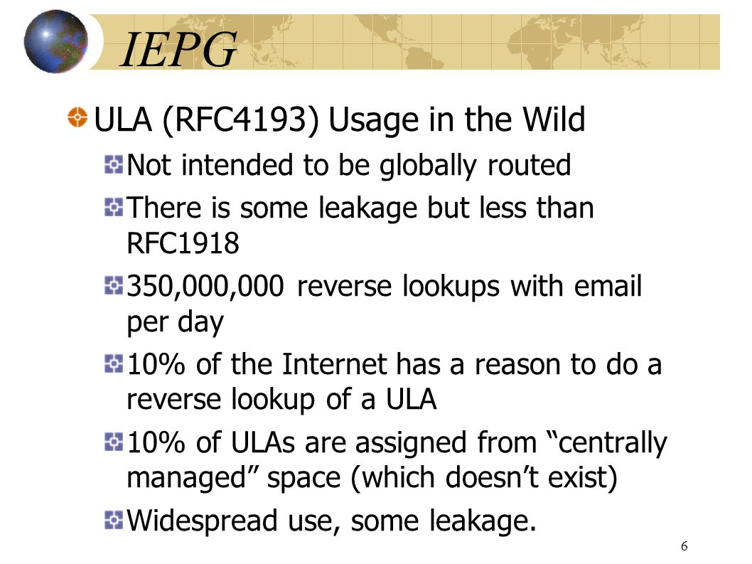 IEPG ULA (RFC4193) Usage in the Wild Not intended to be globally routed There is some leakage but less than RFC1918 350,000,000 reverse lookups with email per day 10% of the Internet has a reason to do a reverse lookup of a ULA 10% of ULAs are assigned from centrally managed space (which doesnt exist) Widespread use, some leakage.