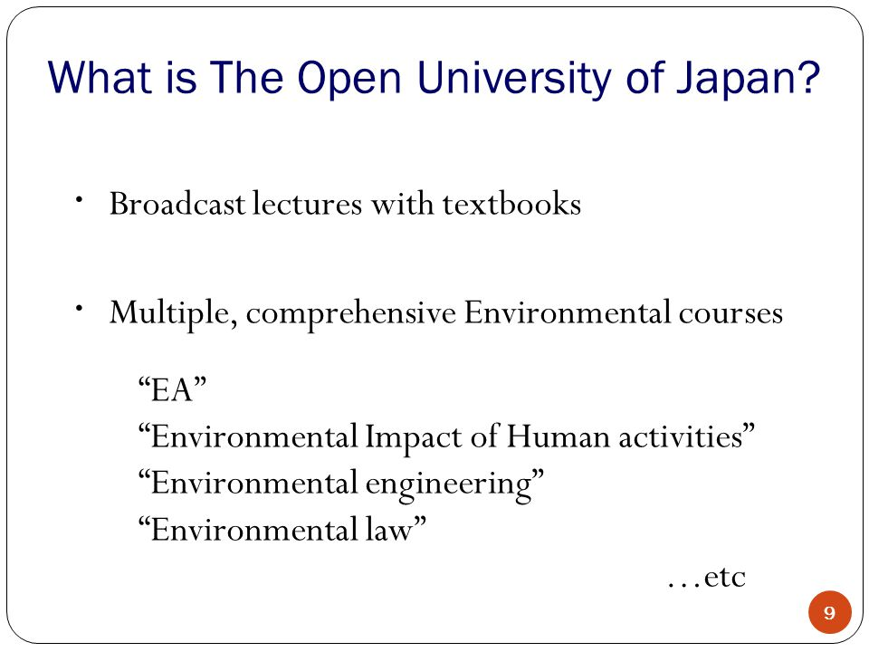 Broadcast lectures with textbooks Multiple, comprehensive Environmental courses EA Environmental Impact of Human activities Environmental engineering Environmental law …etc What is The Open University of Japan.