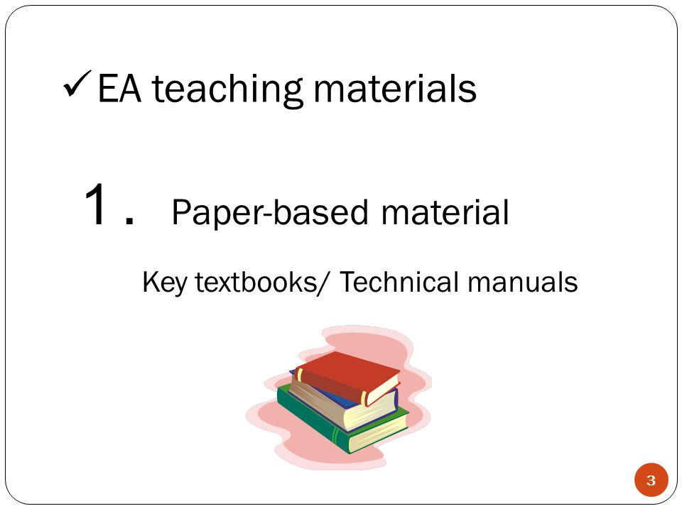 . Paper-based material Key textbooks/ Technical manuals EA teaching materials 3