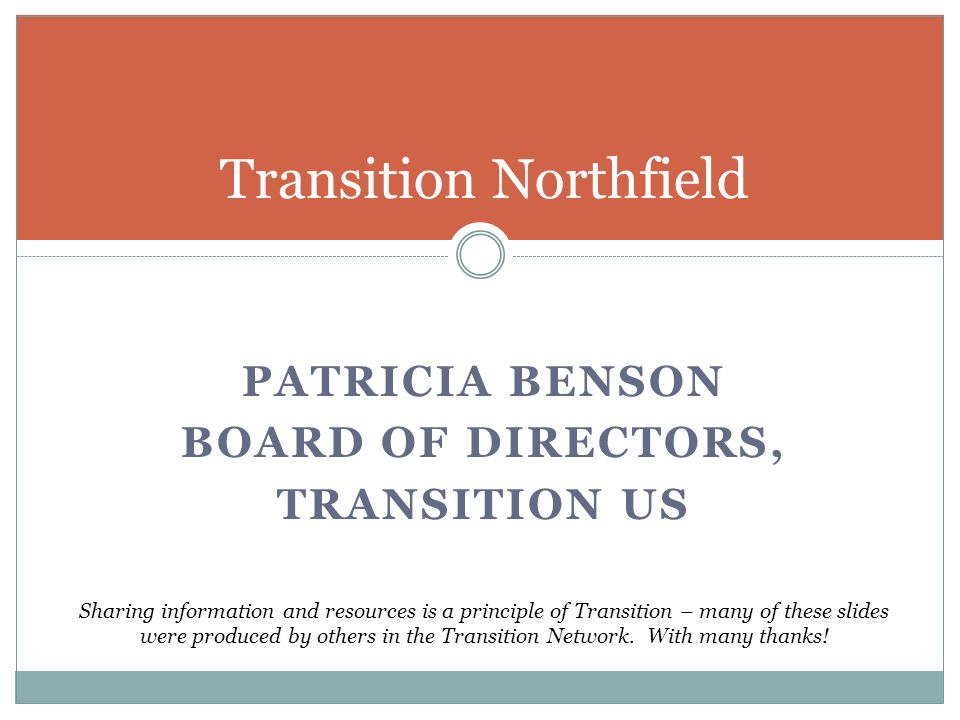 PATRICIA BENSON BOARD OF DIRECTORS, TRANSITION US Transition Northfield Sharing information and resources is a principle of Transition – many of these slides were produced by others in the Transition Network.