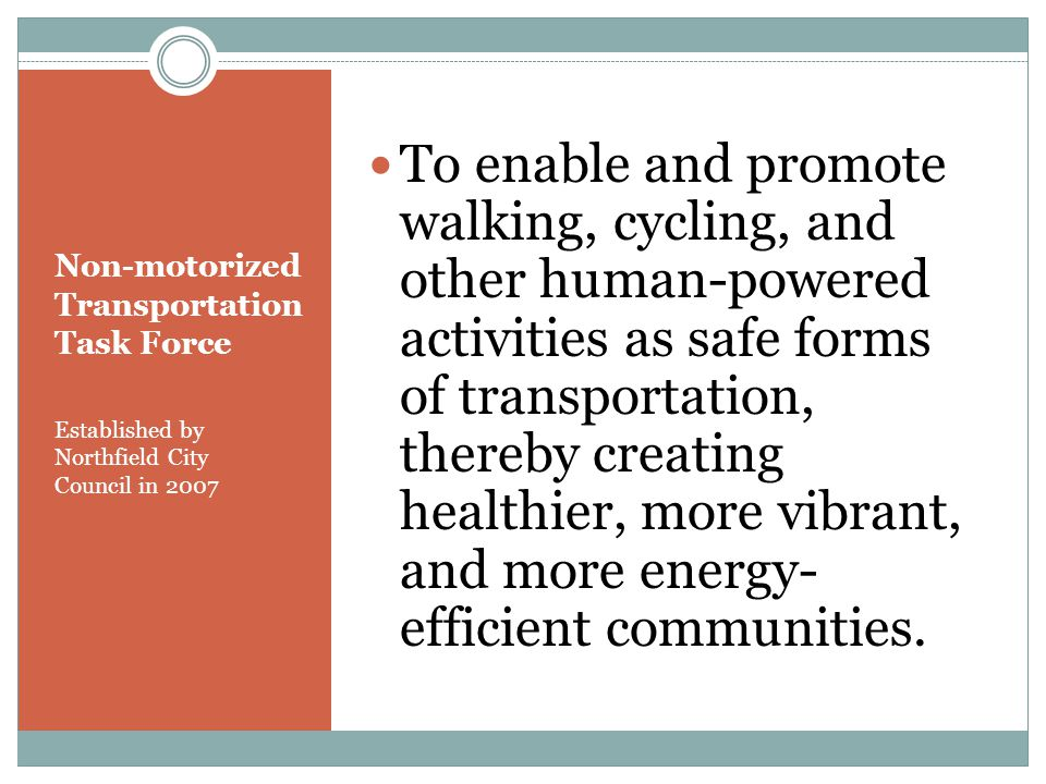 Non-motorized Transportation Task Force Established by Northfield City Council in 2007 To enable and promote walking, cycling, and other human-powered activities as safe forms of transportation, thereby creating healthier, more vibrant, and more energy- efficient communities.