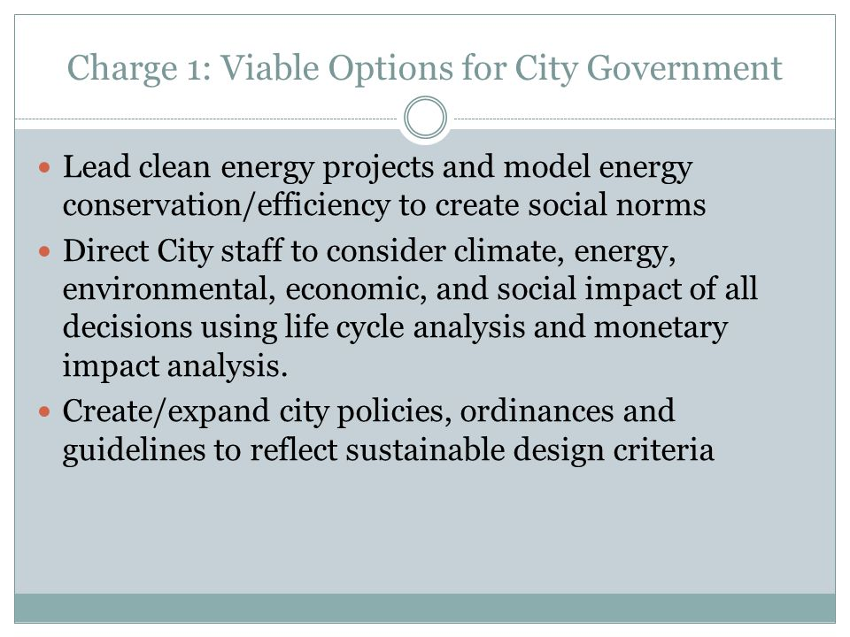 Charge 1: Viable Options for City Government Lead clean energy projects and model energy conservation/efficiency to create social norms Direct City staff to consider climate, energy, environmental, economic, and social impact of all decisions using life cycle analysis and monetary impact analysis.