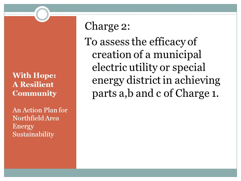 With Hope: A Resilient Community An Action Plan for Northfield Area Energy Sustainability Charge 2: To assess the efficacy of creation of a municipal electric utility or special energy district in achieving parts a,b and c of Charge 1.