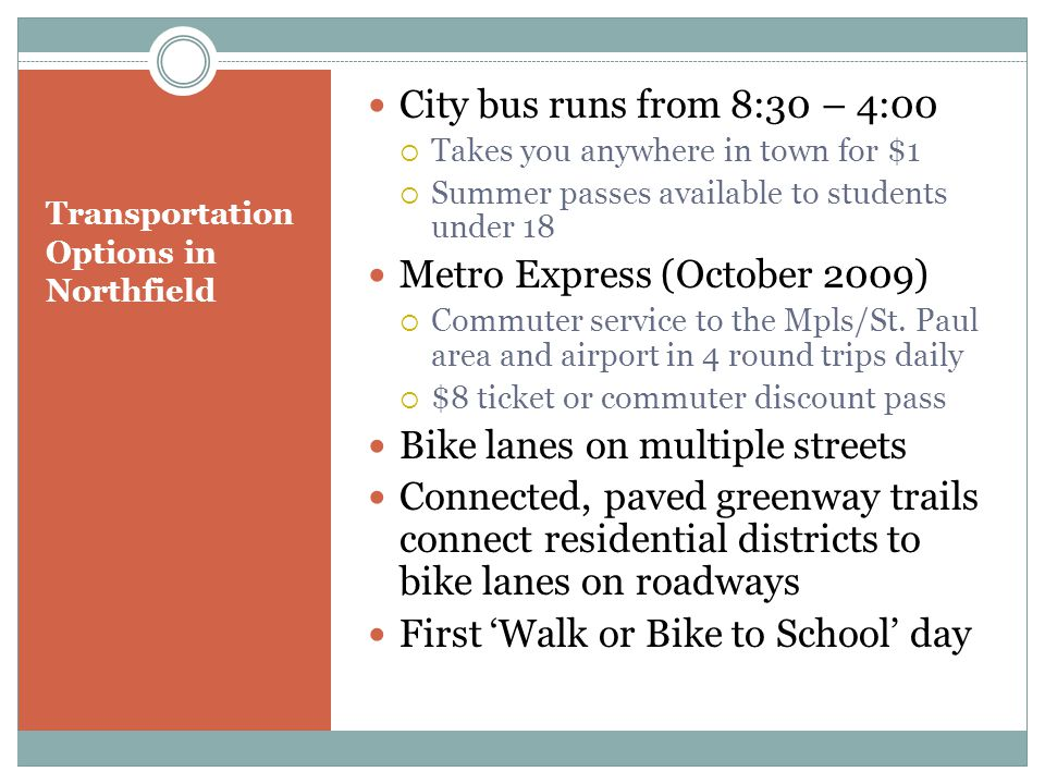 Transportation Options in Northfield City bus runs from 8:30 – 4:00 Takes you anywhere in town for $1 Summer passes available to students under 18 Metro Express (October 2009) Commuter service to the Mpls/St.