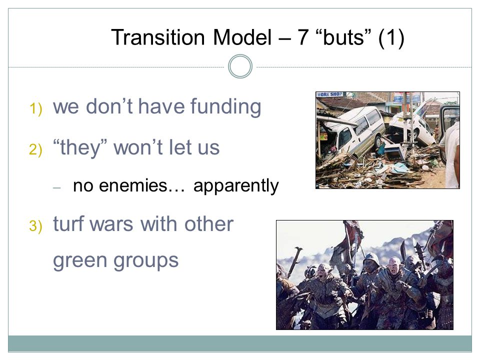 Transition Model – 7 buts (1) 1) we dont have funding 2) they wont let us – no enemies… apparently 3) turf wars with other green groups