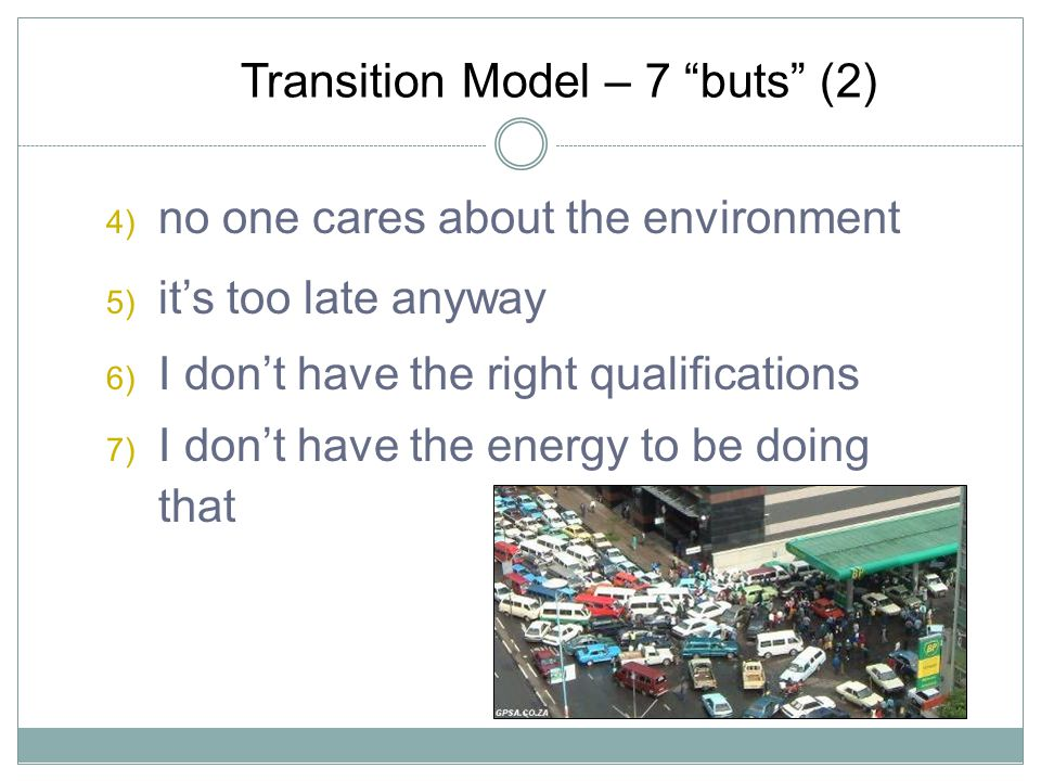 Transition Model – 7 buts (2) 4) no one cares about the environment 5) its too late anyway 6) I dont have the right qualifications 7) I dont have the energy to be doing that