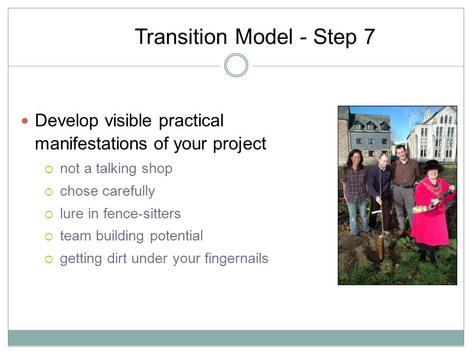 Transition Model - Step 7 Develop visible practical manifestations of your project not a talking shop chose carefully lure in fence-sitters team building potential getting dirt under your fingernails