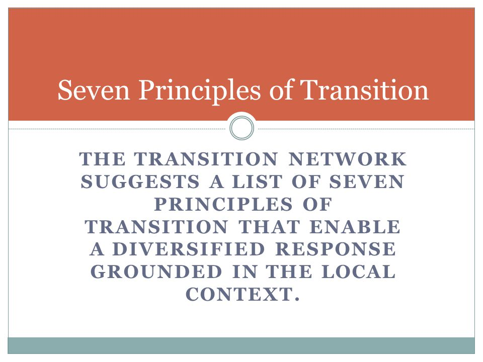 THE TRANSITION NETWORK SUGGESTS A LIST OF SEVEN PRINCIPLES OF TRANSITION THAT ENABLE A DIVERSIFIED RESPONSE GROUNDED IN THE LOCAL CONTEXT.