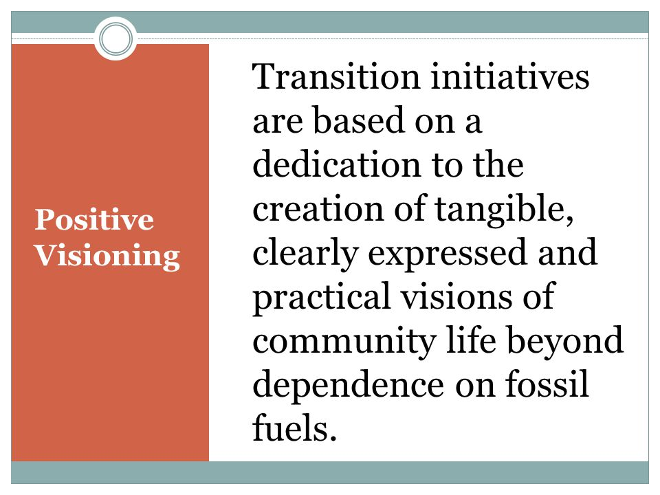 Positive Visioning Transition initiatives are based on a dedication to the creation of tangible, clearly expressed and practical visions of community life beyond dependence on fossil fuels.