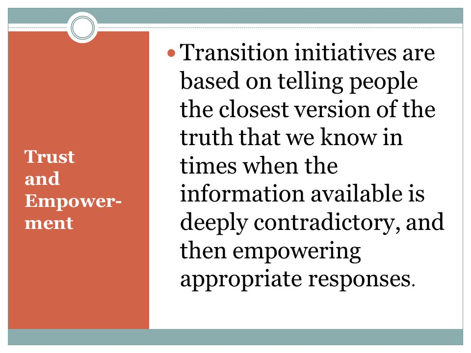 Trust and Empower- ment Transition initiatives are based on telling people the closest version of the truth that we know in times when the information available is deeply contradictory, and then empowering appropriate responses.