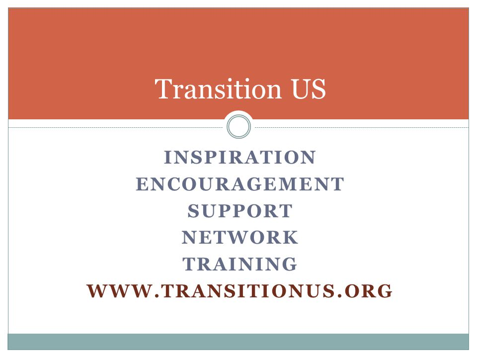 INSPIRATION ENCOURAGEMENT SUPPORT NETWORK TRAINING WWW.TRANSITIONUS.ORG Transition US