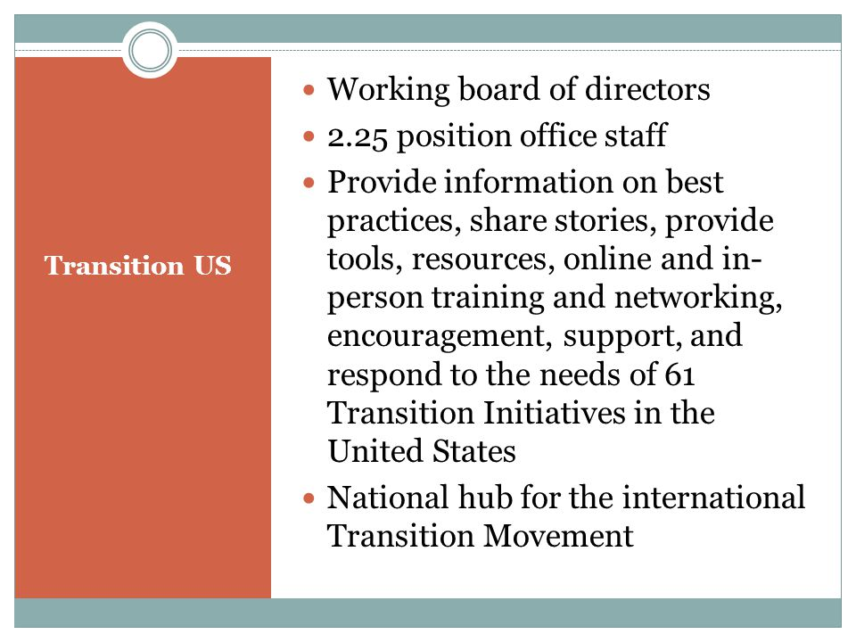 Working board of directors 2.25 position office staff Provide information on best practices, share stories, provide tools, resources, online and in- person training and networking, encouragement, support, and respond to the needs of 61 Transition Initiatives in the United States National hub for the international Transition Movement