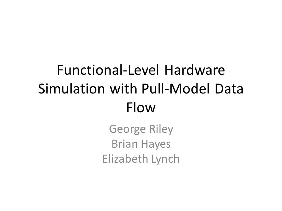 Functional-Level Hardware Simulation with Pull-Model Data Flow George Riley Brian Hayes Elizabeth Lynch