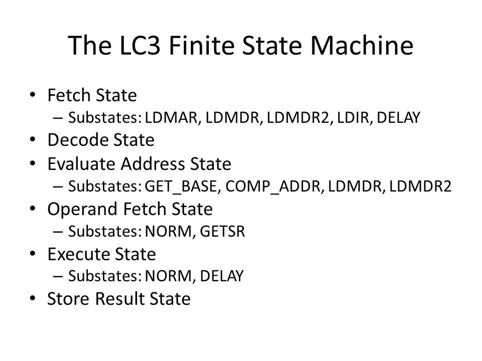 The LC3 Finite State Machine Fetch State – Substates: LDMAR, LDMDR, LDMDR2, LDIR, DELAY Decode State Evaluate Address State – Substates: GET_BASE, COMP_ADDR, LDMDR, LDMDR2 Operand Fetch State – Substates: NORM, GETSR Execute State – Substates: NORM, DELAY Store Result State