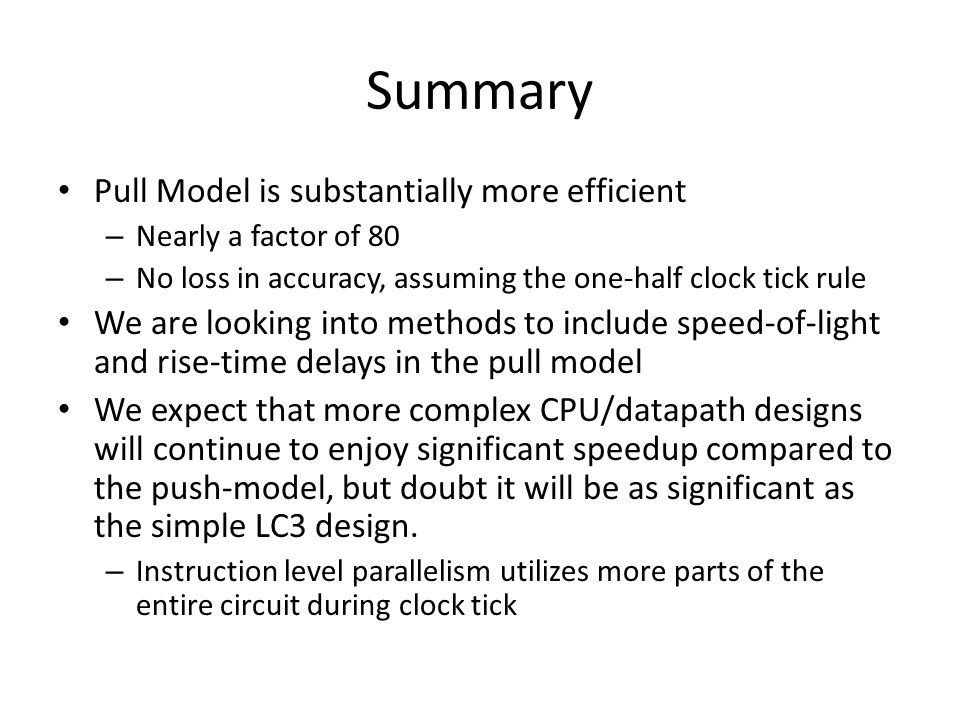Summary Pull Model is substantially more efficient – Nearly a factor of 80 – No loss in accuracy, assuming the one-half clock tick rule We are looking into methods to include speed-of-light and rise-time delays in the pull model We expect that more complex CPU/datapath designs will continue to enjoy significant speedup compared to the push-model, but doubt it will be as significant as the simple LC3 design.