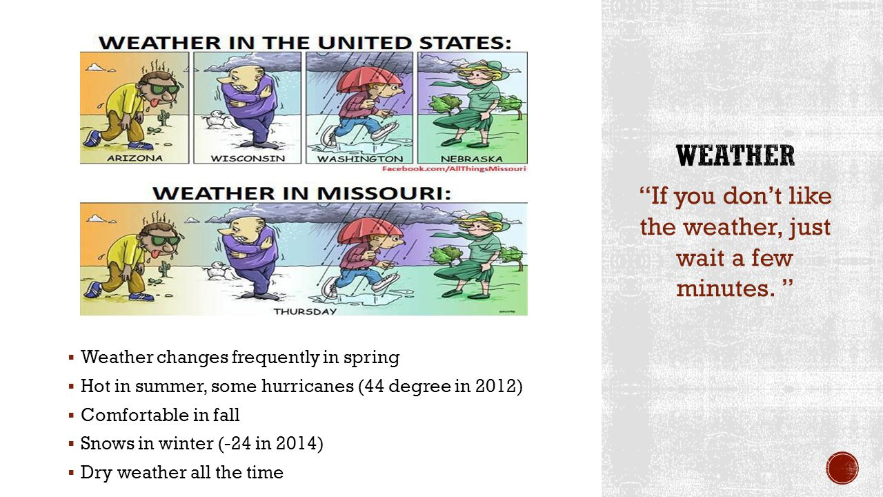 Weather changes frequently in spring Hot in summer, some hurricanes (44 degree in 2012) Comfortable in fall Snows in winter (-24 in 2014) Dry weather all the time If you dont like the weather, just wait a few minutes.