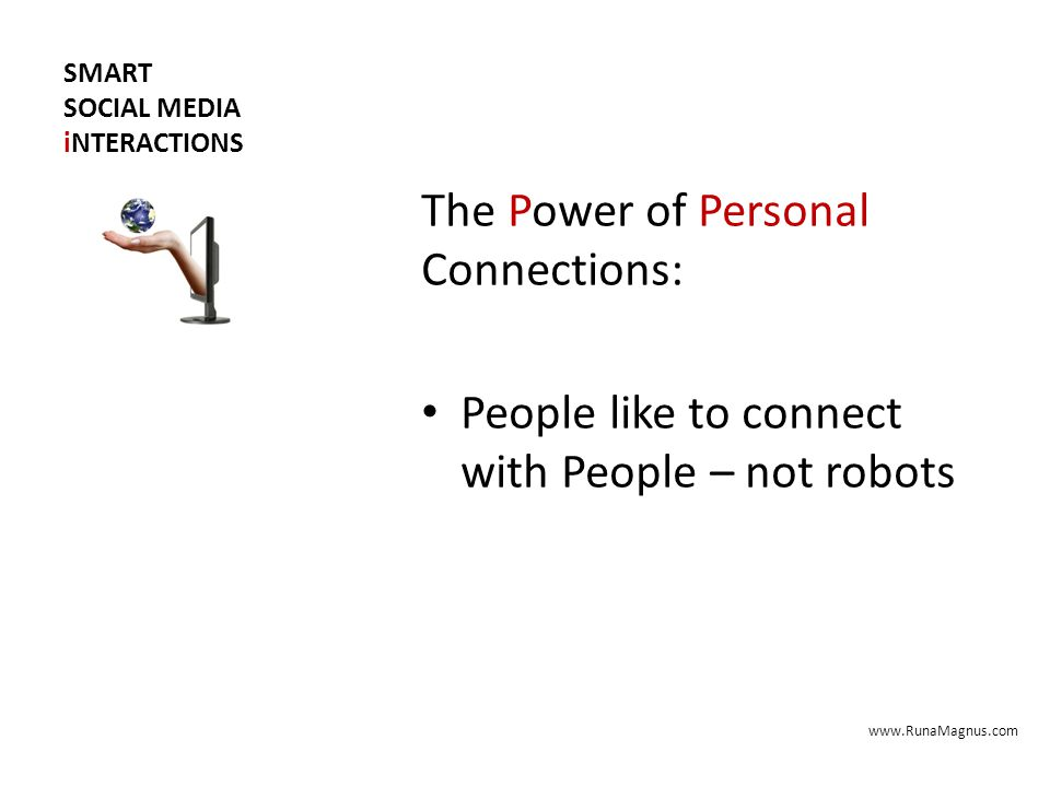 SMART SOCIAL MEDIA iNTERACTIONS The Power of Personal Connections: People like to connect with People – not robots www.RunaMagnus.com