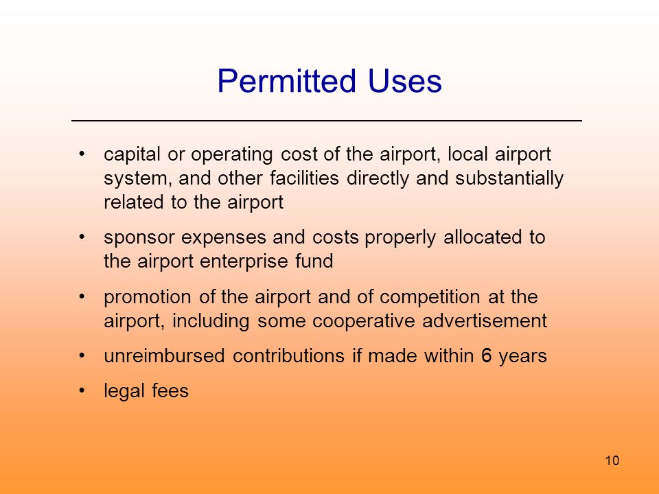10 Permitted Uses capital or operating cost of the airport, local airport system, and other facilities directly and substantially related to the airport sponsor expenses and costs properly allocated to the airport enterprise fund promotion of the airport and of competition at the airport, including some cooperative advertisement unreimbursed contributions if made within 6 years legal fees
