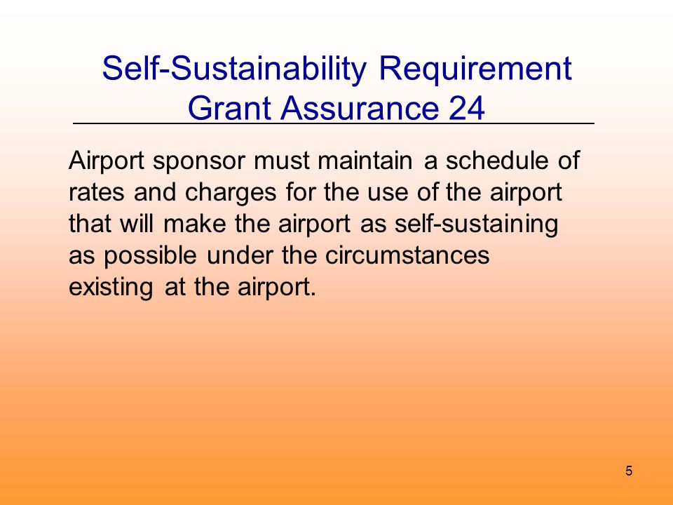 5 Self-Sustainability Requirement Grant Assurance 24 Airport sponsor must maintain a schedule of rates and charges for the use of the airport that will make the airport as self-sustaining as possible under the circumstances existing at the airport.