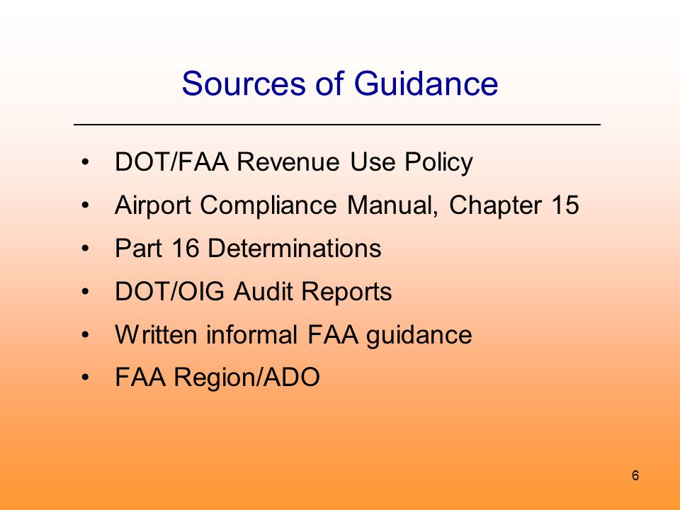 6 Sources of Guidance DOT/FAA Revenue Use Policy Airport Compliance Manual, Chapter 15 Part 16 Determinations DOT/OIG Audit Reports Written informal FAA guidance FAA Region/ADO