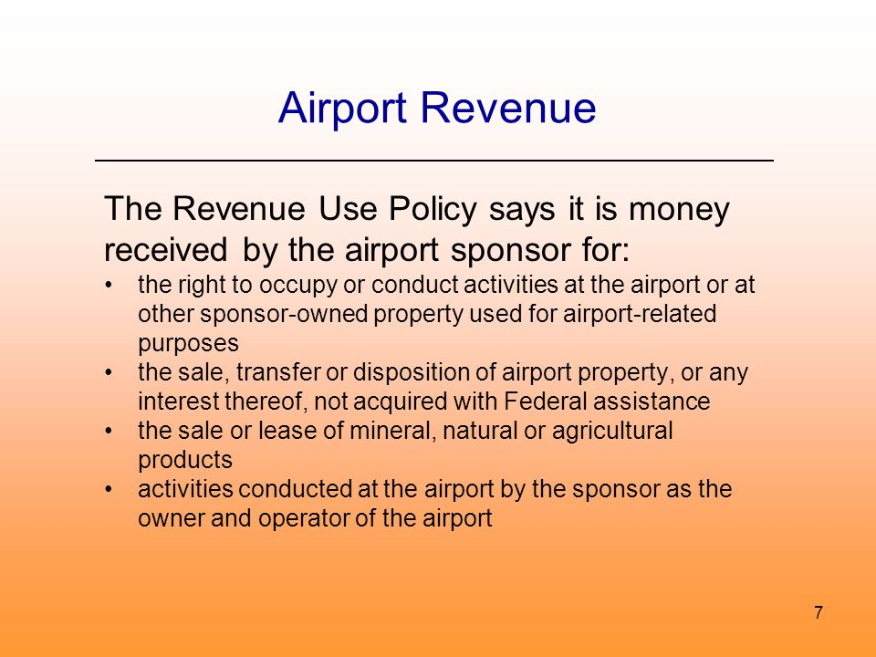 Airport Revenue The Revenue Use Policy says it is money received by the airport sponsor for: the right to occupy or conduct activities at the airport or at other sponsor-owned property used for airport-related purposes the sale, transfer or disposition of airport property, or any interest thereof, not acquired with Federal assistance the sale or lease of mineral, natural or agricultural products activities conducted at the airport by the sponsor as the owner and operator of the airport 7