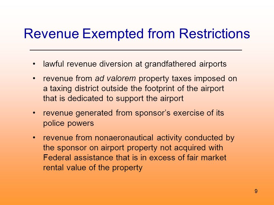 9 Revenue Exempted from Restrictions lawful revenue diversion at grandfathered airports revenue from ad valorem property taxes imposed on a taxing district outside the footprint of the airport that is dedicated to support the airport revenue generated from sponsors exercise of its police powers revenue from nonaeronautical activity conducted by the sponsor on airport property not acquired with Federal assistance that is in excess of fair market rental value of the property