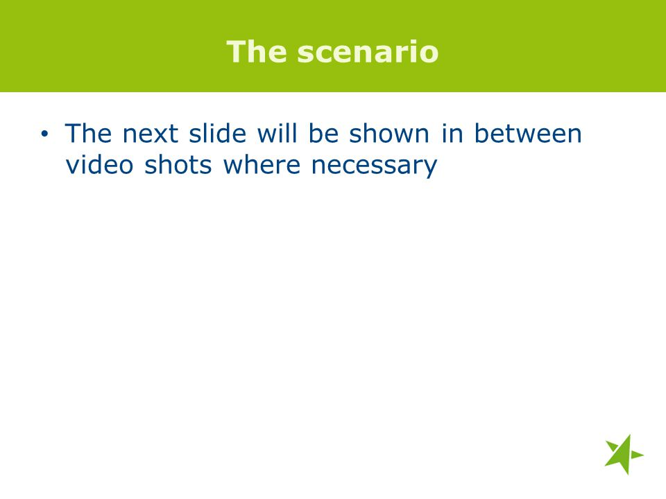The scenario The next slide will be shown in between video shots where necessary