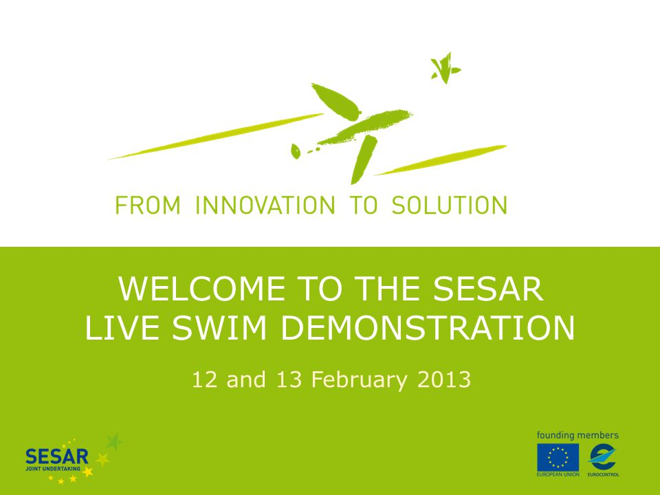 12 and 13 February 2013 WELCOME TO THE SESAR LIVE SWIM DEMONSTRATION