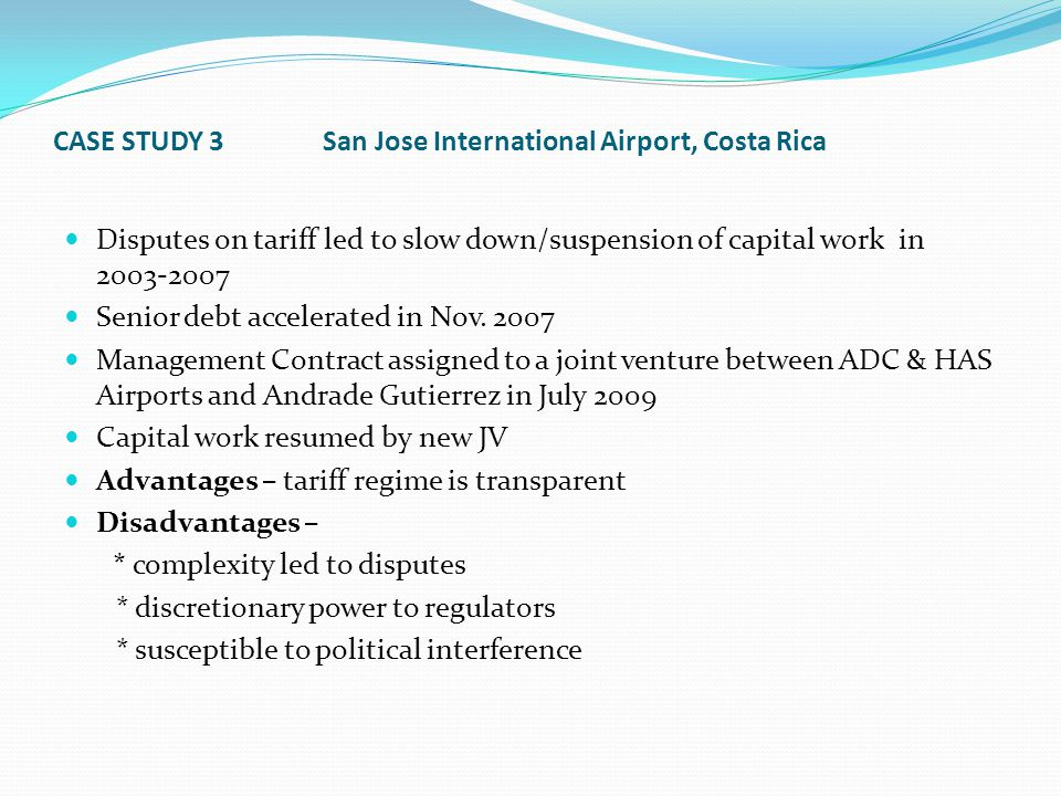 CASE STUDY 3 San Jose International Airport, Costa Rica Disputes on tariff led to slow down/suspension of capital work in 2003-2007 Senior debt accelerated in Nov.