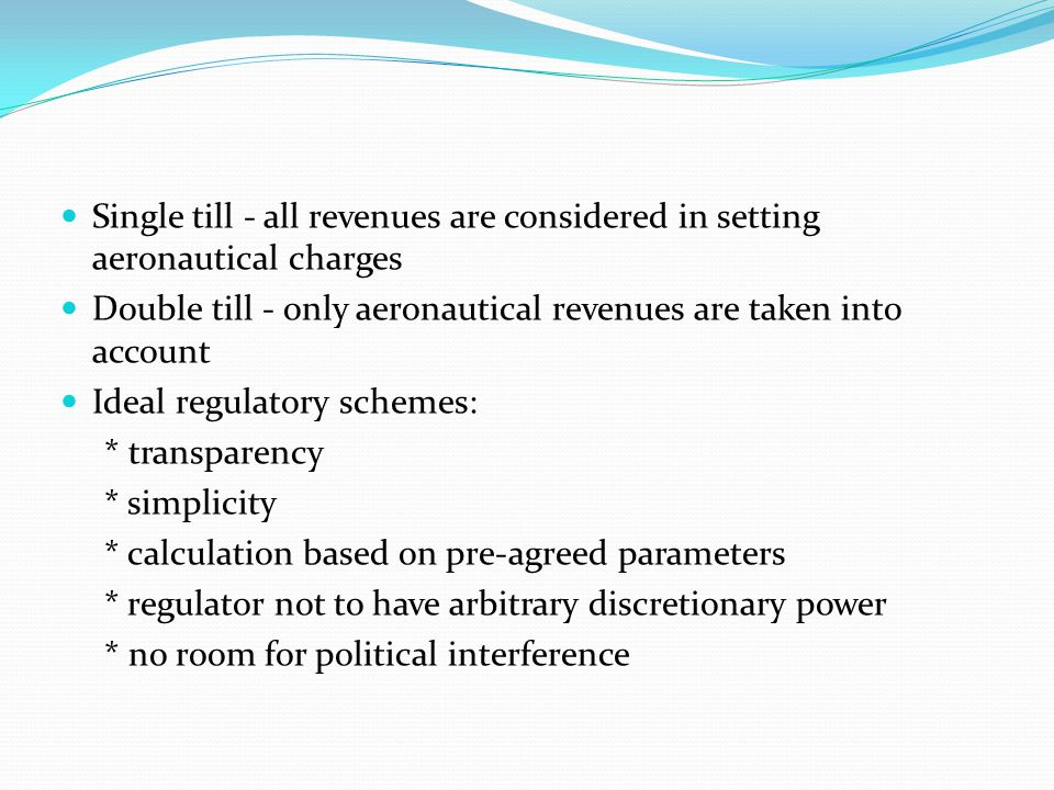 Single till - all revenues are considered in setting aeronautical charges Double till - only aeronautical revenues are taken into account Ideal regulatory schemes: * transparency * simplicity * calculation based on pre-agreed parameters * regulator not to have arbitrary discretionary power * no room for political interference