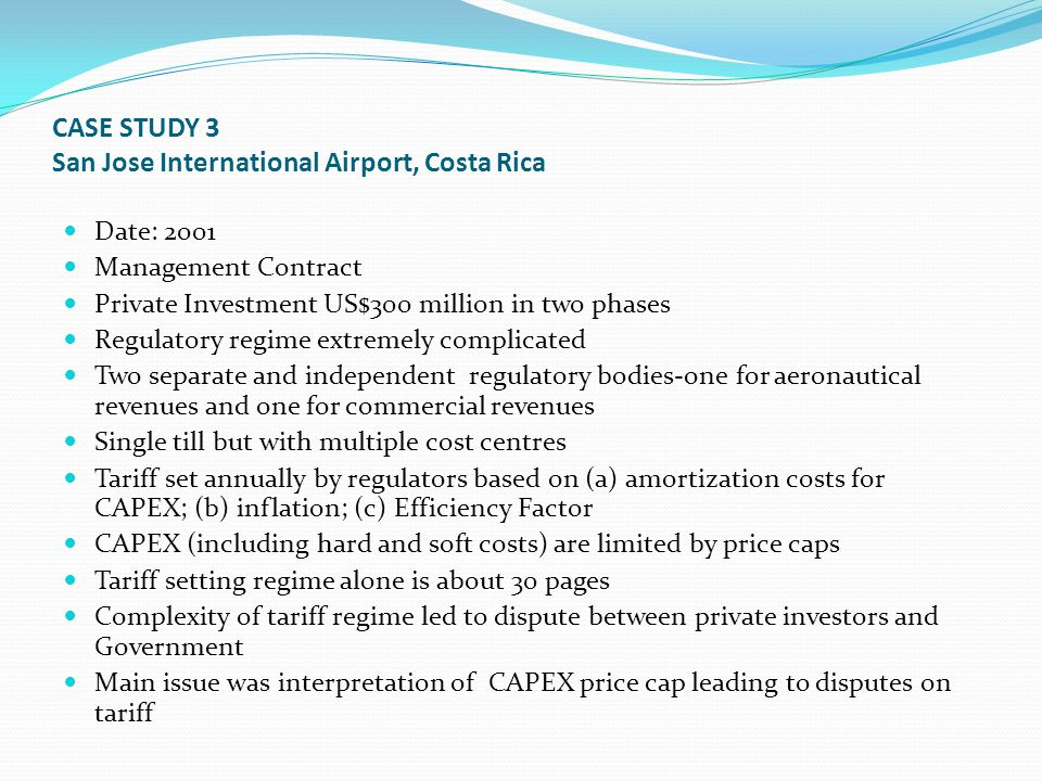 CASE STUDY 3 San Jose International Airport, Costa Rica Date: 2001 Management Contract Private Investment US$300 million in two phases Regulatory regime extremely complicated Two separate and independent regulatory bodies-one for aeronautical revenues and one for commercial revenues Single till but with multiple cost centres Tariff set annually by regulators based on (a) amortization costs for CAPEX; (b) inflation; (c) Efficiency Factor CAPEX (including hard and soft costs) are limited by price caps Tariff setting regime alone is about 30 pages Complexity of tariff regime led to dispute between private investors and Government Main issue was interpretation of CAPEX price cap leading to disputes on tariff