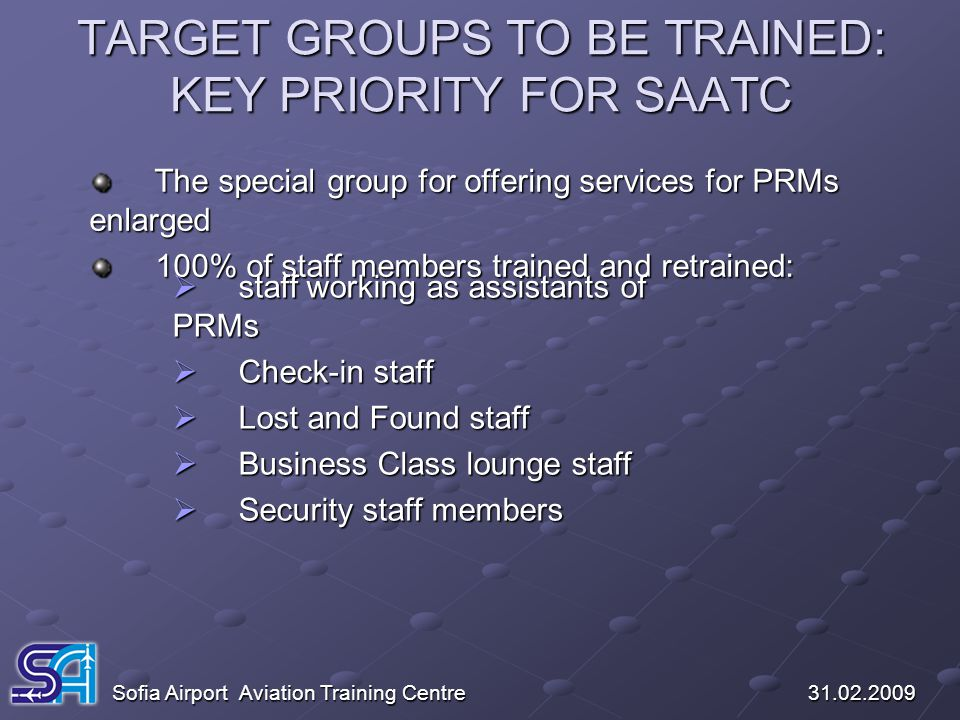 TARGET GROUPS TO BE TRAINED: KEY PRIORITY FOR SAATC Sofia Airport Aviation Training Centre 31.02.2009 The special group for offering services for PRMs
