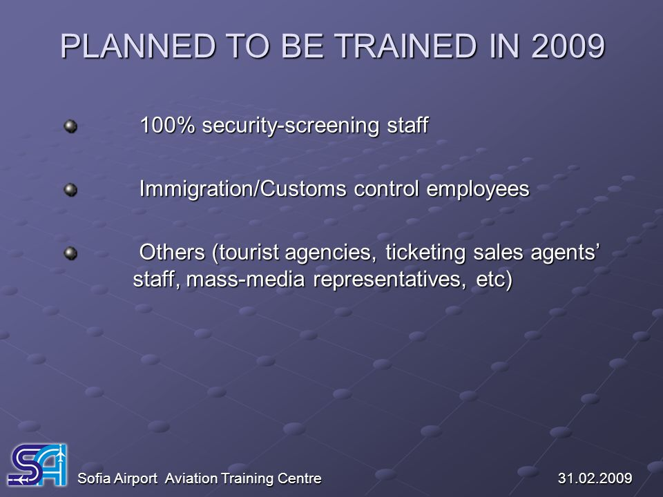 PLANNED TO BE TRAINED IN 2009 Sofia Airport Aviation Training Centre 31.02.2009 100% security-screening staff 100% security-screening staff Immigratio