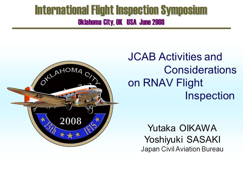 JCAB Activities and Considerations on RNAV Flight Inspection International Flight Inspection Symposium Oklahoma City, OK USA June 2008 Yutaka OIKAWA Y