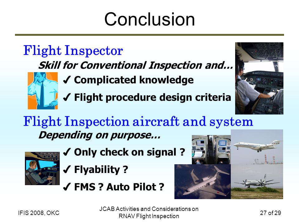 JCAB Activities and Considerations on RNAV Flight Inspection 27 of 29IFIS 2008, OKC Conclusion Flight Inspector Flight Inspection aircraft and system Complicated knowledge Flight procedure design criteria Skill for Conventional Inspection and… Only check on signal .