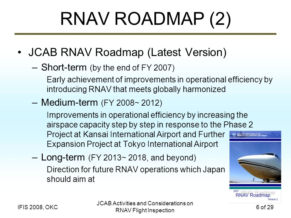 JCAB Activities and Considerations on RNAV Flight Inspection 6 of 29IFIS 2008, OKC RNAV ROADMAP (2) JCAB RNAV Roadmap (Latest Version) –Short-term (by the end of FY 2007) Early achievement of improvements in operational efficiency by introducing RNAV that meets globally harmonized –Medium-term (FY 2008~ 2012) Improvements in operational efficiency by increasing the airspace capacity step by step in response to the Phase 2 Project at Kansai International Airport and Further Expansion Project at Tokyo International Airport –Long-term (FY 2013~ 2018, and beyond) Direction for future RNAV operations which Japan should aim at