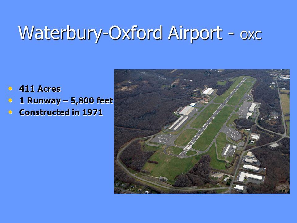 Waterbury-Oxford Airport - OXC 411 Acres 411 Acres 1 Runway – 5,800 feet 1 Runway – 5,800 feet Constructed in 1971 Constructed in 1971