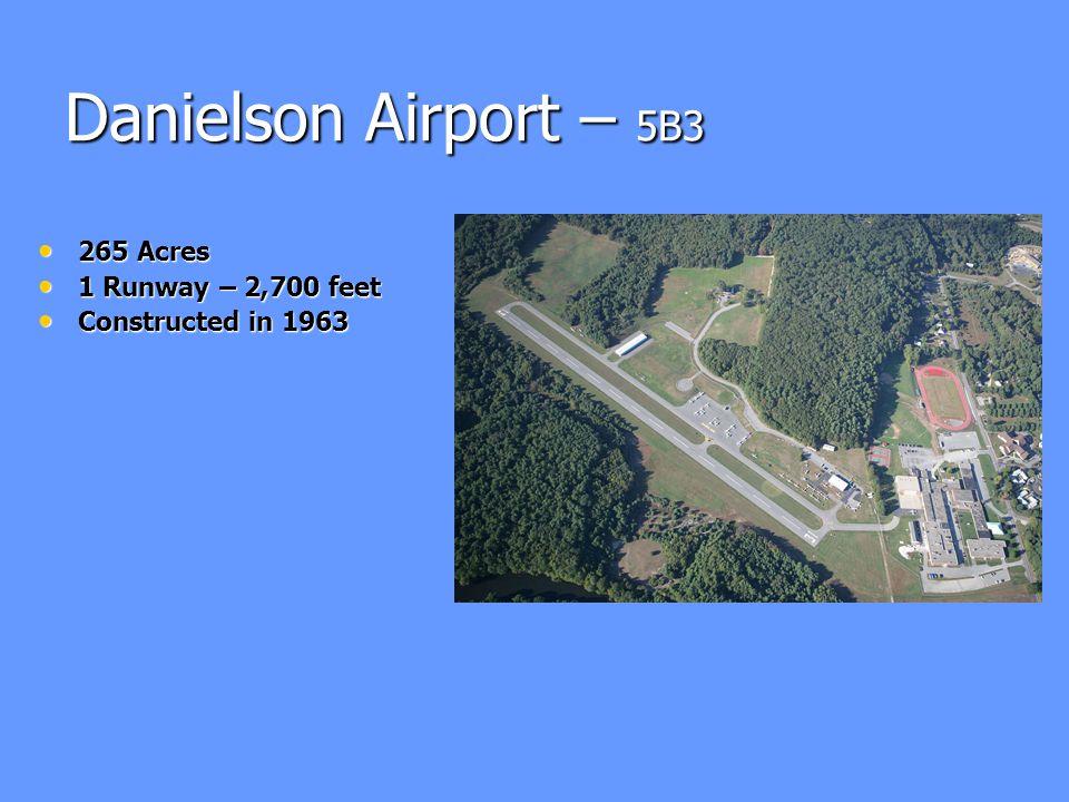 Danielson Airport – 5B3 265 Acres 265 Acres 1 Runway – 2,700 feet 1 Runway – 2,700 feet Constructed in 1963 Constructed in 1963