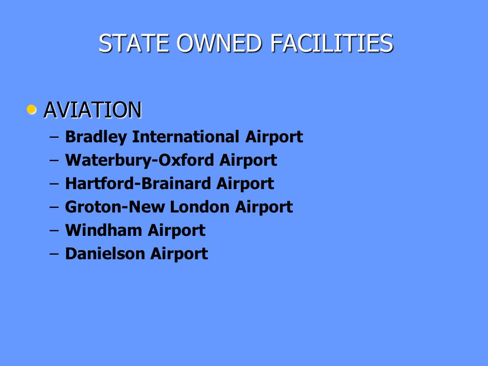 STATE OWNED FACILITIES AVIATION AVIATION – –Bradley International Airport – –Waterbury-Oxford Airport – –Hartford-Brainard Airport – –Groton-New London Airport – –Windham Airport – –Danielson Airport