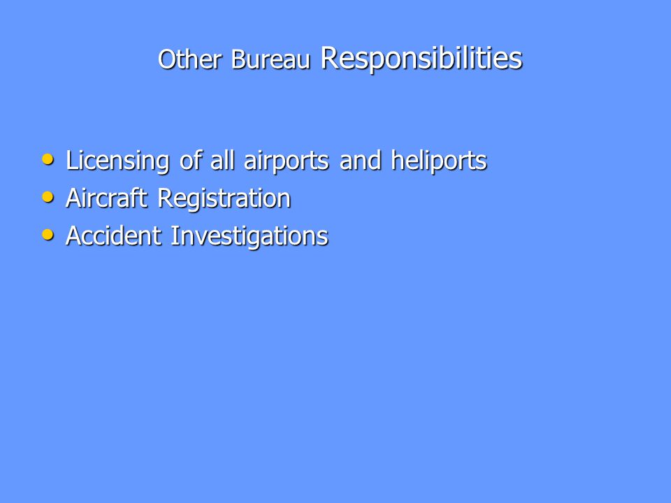 Other Bureau Responsibilities Other Bureau Responsibilities Licensing of all airports and heliports Licensing of all airports and heliports Aircraft Registration Aircraft Registration Accident Investigations Accident Investigations