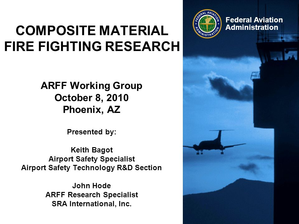 Federal Aviation Administration COMPOSITE MATERIAL FIRE FIGHTING RESEARCH ARFF Working Group October 8, 2010 Phoenix, AZ Presented by: Keith Bagot Air